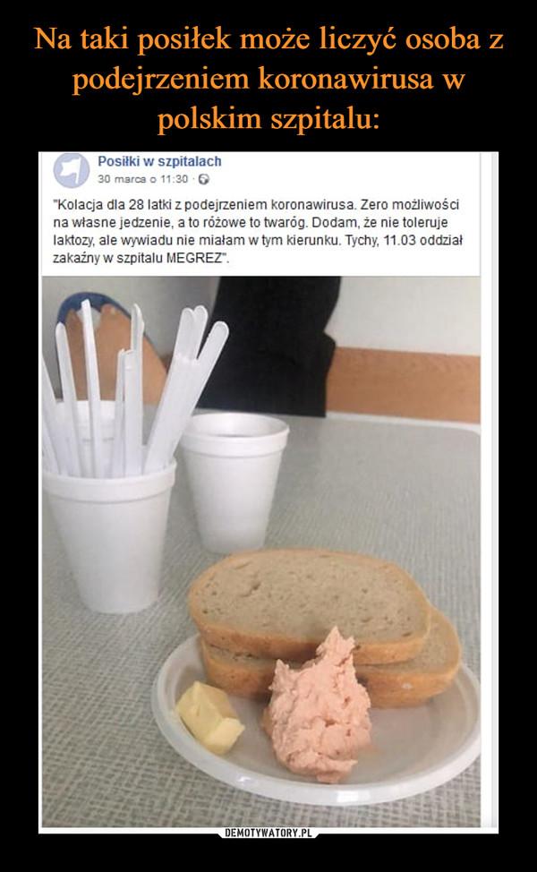 """–  Posiłki w szpitalach30 marca o 11:30 -6""""Kolacja dla 28 latki z podejrzeniem koronawirusa. Zero możliwościna własne jedzenie, a to różowe to twaróg. Dodam, że nie tolerujelaktozy, ale wywiadu nie miałam w tym kierunku. Tychy, 11.03 oddziałzakażny w szpitalu MEGREZ""""."""