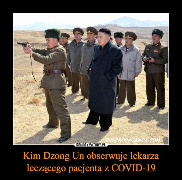 Kim Dzong Un obserwuje lekarza leczącego pacjenta z COVID-19 –