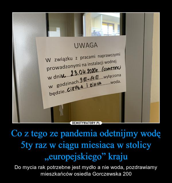 """Co z tego ze pandemia odetnijmy wodę 5ty raz w ciągu miesiaca w stolicy """"europejskiego"""" kraju – Do mycia rak potrzebne jest mydło a nie woda, pozdrawiamy mieszkańców osiedla Gorczewska 200"""