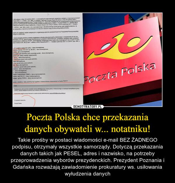 Poczta Polska chce przekazaniadanych obywateli w... notatniku! – Takie prośby w postaci wiadomości e-mail BEZ ŻADNEGO podpisu, otrzymały wszystkie samorządy. Dotyczą przekazania danych takich jak PESEL, adres i nazwisko, na potrzeby przeprowadzenia wyborów prezydenckich. Prezydent Poznania i Gdańska rozważają zawiadomienie prokuratury ws. usiłowania wyłudzenia danych