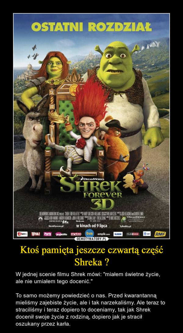 """Ktoś pamięta jeszcze czwartą część Shreka ? – W jednej scenie filmu Shrek mówi: """"miałem świetne życie, ale nie umiałem tego docenić.""""To samo możemy powiedzieć o nas. Przed kwarantanną mieliśmy zajebiste życie, ale i tak narzekaliśmy. Ale teraz to straciliśmy i teraz dopiero to doceniamy, tak jak Shrek docenił swoje życie z rodziną, dopiero jak je stracił oszukany przez karła."""