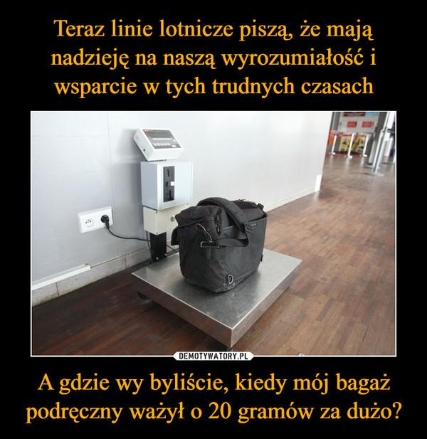 A gdzie wy byliście, kiedy mój bagaż podręczny ważył o 20 gramów za dużo? –