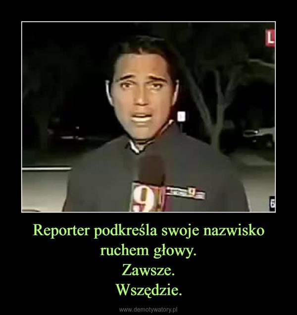 Reporter podkreśla swoje nazwisko ruchem głowy.Zawsze.Wszędzie. –