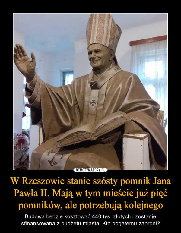 W Rzeszowie stanie szósty pomnik Jana Pawła II. Mają w tym mieście już pięć pomników, ale potrzebują kolejnego – Budowa będzie kosztować 440 tys. złotych i zostanie sfinansowana z budżetu miasta. Kto bogatemu zabroni?