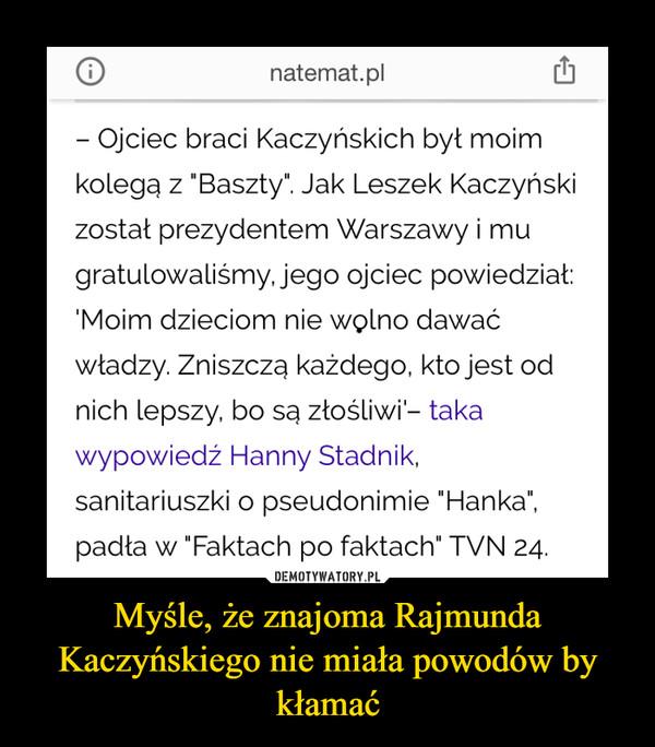 Myśle, że znajoma Rajmunda Kaczyńskiego nie miała powodów by kłamać –