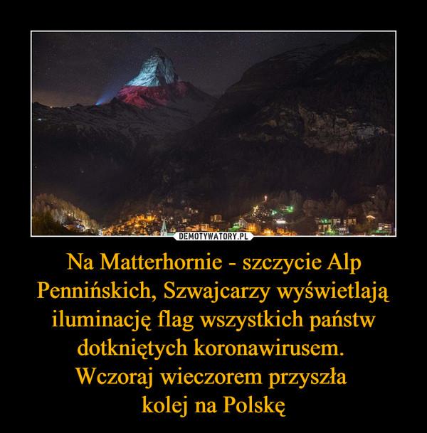 Na Matterhornie - szczycie Alp Pennińskich, Szwajcarzy wyświetlają iluminację flag wszystkich państw dotkniętych koronawirusem. Wczoraj wieczorem przyszła kolej na Polskę –