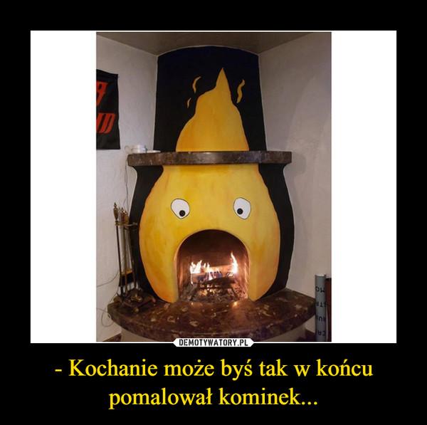 - Kochanie może byś tak w końcu pomalował kominek... –
