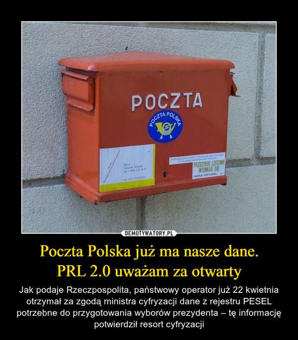 Poczta Polska już ma nasze dane.PRL 2.0 uważam za otwarty – Jak podaje Rzeczpospolita, państwowy operator już 22 kwietnia otrzymał za zgodą ministra cyfryzacji dane z rejestru PESEL potrzebne do przygotowania wyborów prezydenta – tę informację potwierdził resort cyfryzacji