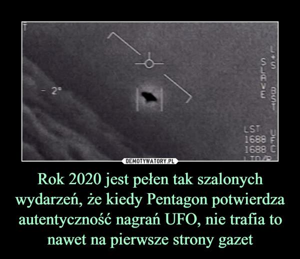 Rok 2020 jest pełen tak szalonych wydarzeń, że kiedy Pentagon potwierdza autentyczność nagrań UFO, nie trafia to nawet na pierwsze strony gazet –
