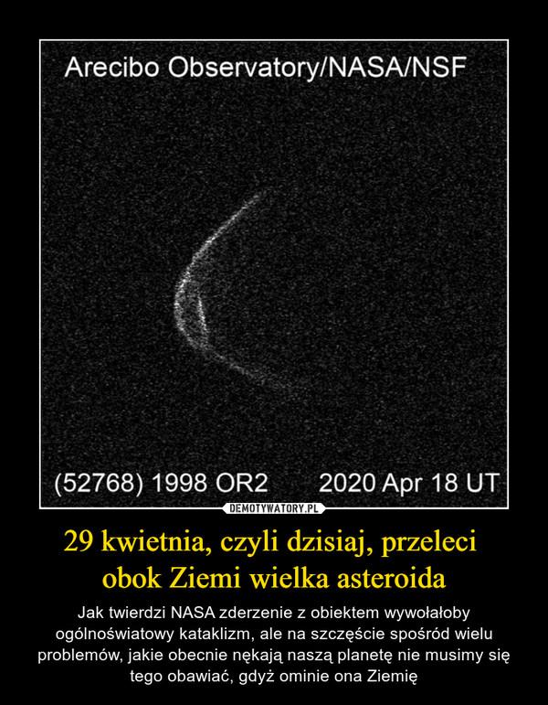 29 kwietnia, czyli dzisiaj, przeleci obok Ziemi wielka asteroida – Jak twierdzi NASA zderzenie z obiektem wywołałoby ogólnoświatowy kataklizm, ale na szczęście spośród wielu problemów, jakie obecnie nękają naszą planetę nie musimy się tego obawiać, gdyż ominie ona Ziemię
