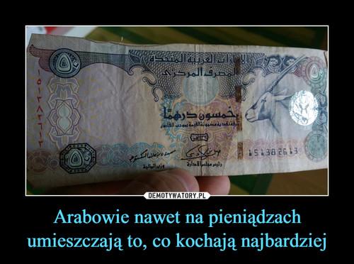 Arabowie nawet na pieniądzach umieszczają to, co kochają najbardziej