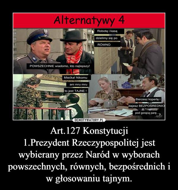 Art.127 Konstytucji1.Prezydent Rzeczypospolitej jest wybierany przez Naród w wyborach powszechnych, równych, bezpośrednich i w głosowaniu tajnym. –