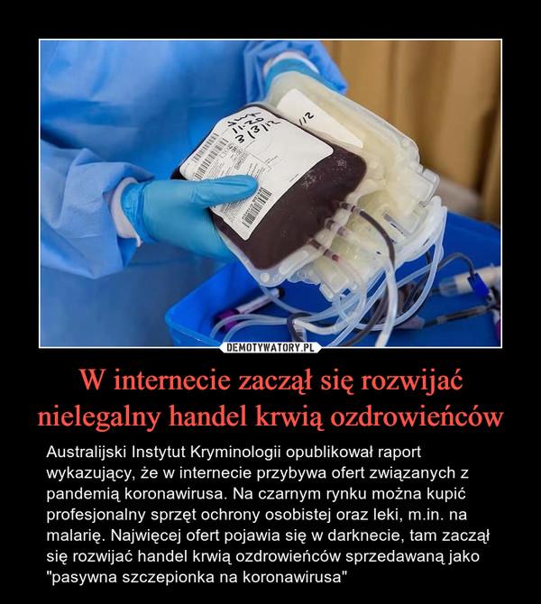 """W internecie zaczął się rozwijać nielegalny handel krwią ozdrowieńców – Australijski Instytut Kryminologii opublikował raport wykazujący, że w internecie przybywa ofert związanych z pandemią koronawirusa. Na czarnym rynku można kupić profesjonalny sprzęt ochrony osobistej oraz leki, m.in. na malarię. Najwięcej ofert pojawia się w darknecie, tam zaczął się rozwijać handel krwią ozdrowieńców sprzedawaną jako """"pasywna szczepionka na koronawirusa"""""""