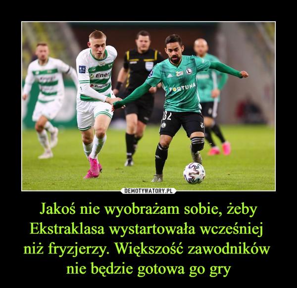 Jakoś nie wyobrażam sobie, żeby Ekstraklasa wystartowała wcześniej niż fryzjerzy. Większość zawodników nie będzie gotowa go gry –