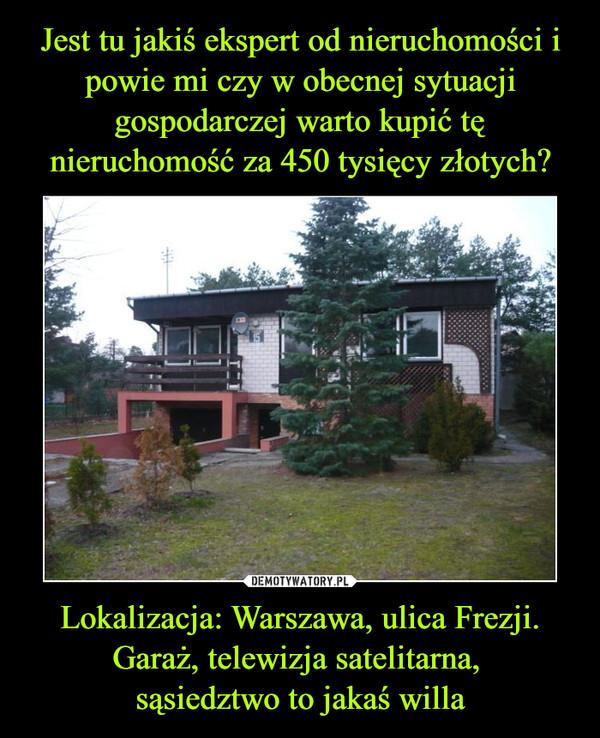 Lokalizacja: Warszawa, ulica Frezji.Garaż, telewizja satelitarna, sąsiedztwo to jakaś willa –