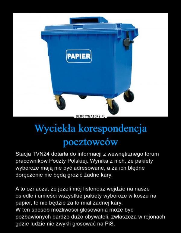 Wyciekła korespondencja pocztowców – Stacja TVN24 dotarła do informacji z wewnętrznego forum pracowników Poczty Polskiej. Wynika z nich, że pakiety wyborcze mają nie być adresowane, a za ich błędne doręczenie nie będą grozić żadne kary. A to oznacza, że jeżeli mój listonosz wejdzie na nasze osiedle i umieści wszystkie pakiety wyborcze w koszu na papier, to nie będzie za to miał żadnej kary. W ten sposób możliwości głosowania może być pozbawionych bardzo dużo obywateli, zwłaszcza w rejonach gdzie ludzie nie zwykli głosować na PiS.