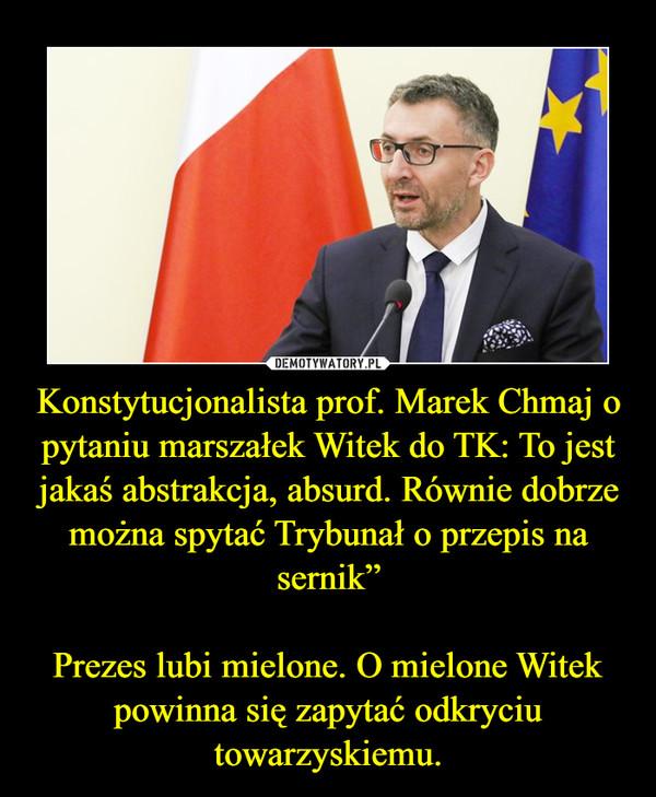 """Konstytucjonalista prof. Marek Chmaj o pytaniu marszałek Witek do TK: To jest jakaś abstrakcja, absurd. Równie dobrze można spytać Trybunał o przepis na sernik""""Prezes lubi mielone. O mielone Witek powinna się zapytać odkryciu towarzyskiemu. –"""