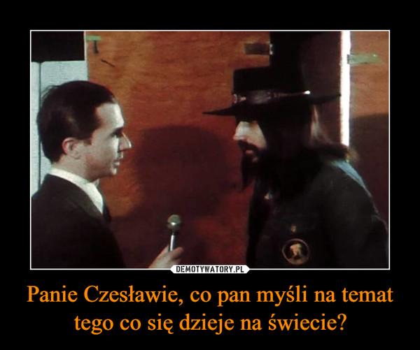 Panie Czesławie, co pan myśli na temat tego co się dzieje na świecie? –
