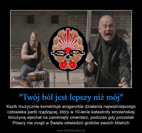 """""""Twój ból jest lepszy niż mój"""" – Kazik muzycznie komentuje aroganckie działania najważniejszego człowieka partii rządzącej, który w 10-lecie katastrofy smoleńskiej limuzyną wjechał na zamknięty cmentarz, podczas gdy pozostali Polacy nie mogli w Święta odwiedzić grobów swoich bliskich"""