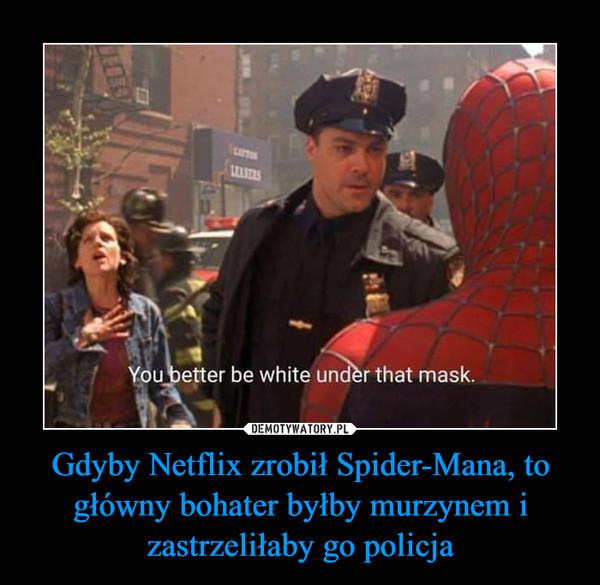 Gdyby Netflix zrobił Spider-Mana, to główny bohater byłby murzynem i zastrzeliłaby go policja –