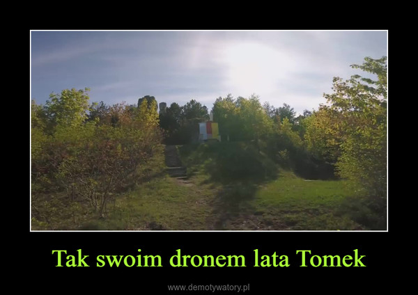 Tak swoim dronem lata Tomek –