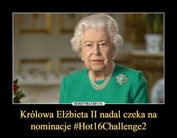 Królowa Elżbieta II nadal czeka na nominacje #Hot16Challenge2 –