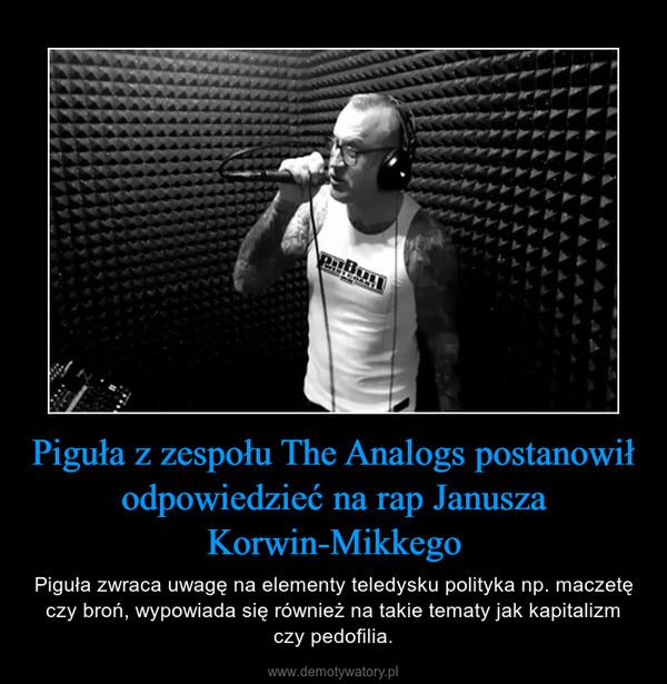Piguła z zespołu The Analogs postanowił odpowiedzieć na rap Janusza Korwin-Mikkego – Piguła zwraca uwagę na elementy teledysku polityka np. maczetę czy broń, wypowiada się również na takie tematy jak kapitalizm czy pedofilia.