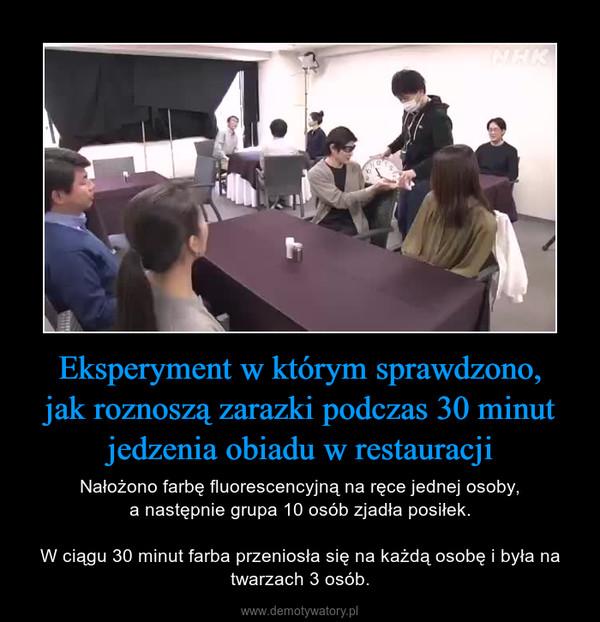 Eksperyment w którym sprawdzono,jak roznoszą zarazki podczas 30 minut jedzenia obiadu w restauracji – Nałożono farbę fluorescencyjną na ręce jednej osoby,a następnie grupa 10 osób zjadła posiłek.W ciągu 30 minut farba przeniosła się na każdą osobę i była na twarzach 3 osób.