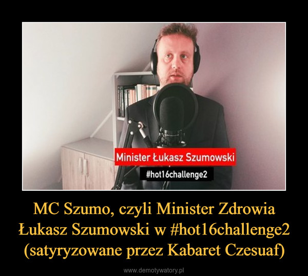 MC Szumo, czyli Minister Zdrowia Łukasz Szumowski w #hot16challenge2 (satyryzowane przez Kabaret Czesuaf) –
