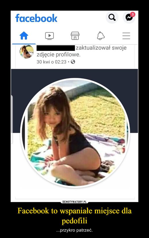 Facebook to wspaniałe miejsce dla pedofili – ...przykro patrzeć.