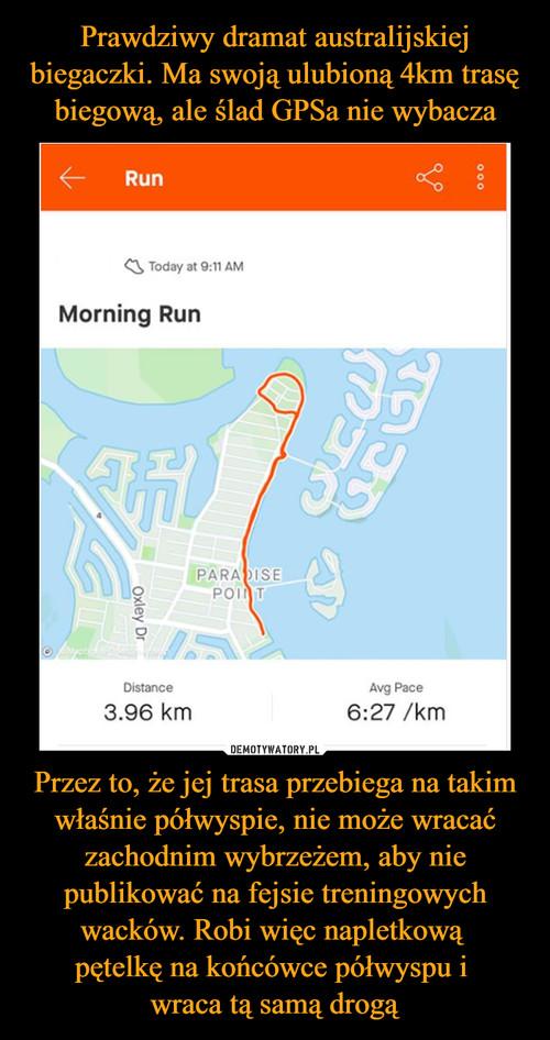 Prawdziwy dramat australijskiej biegaczki. Ma swoją ulubioną 4km trasę biegową, ale ślad GPSa nie wybacza Przez to, że jej trasa przebiega na takim właśnie półwyspie, nie może wracać zachodnim wybrzeżem, aby nie publikować na fejsie treningowych wacków. Robi więc napletkową  pętelkę na końcówce półwyspu i  wraca tą samą drogą
