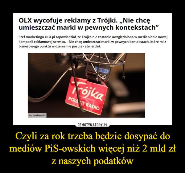 """Czyli za rok trzeba będzie dosypać do mediów PiS-owskich więcej niż 2 mld zł z naszych podatków –  OLX wycofuje reklamy z Trójki. """"Nie chcęumieszczać marki w pewnych kontekstach""""Szef marketingu OLX.pl zapowiedział, że Trójka nie zostanie uwzględniona w mediaplanie nowejkampanii reklamowej serwisu. - Nie chcę umieszczać marki w pewnych kontekstach, które mi zbiznesowego punktu widzenia nie pasują - stwierdził."""