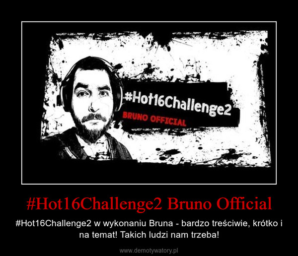 #Hot16Challenge2 Bruno Official – #Hot16Challenge2 w wykonaniu Bruna - bardzo treściwie, krótko i na temat! Takich ludzi nam trzeba!
