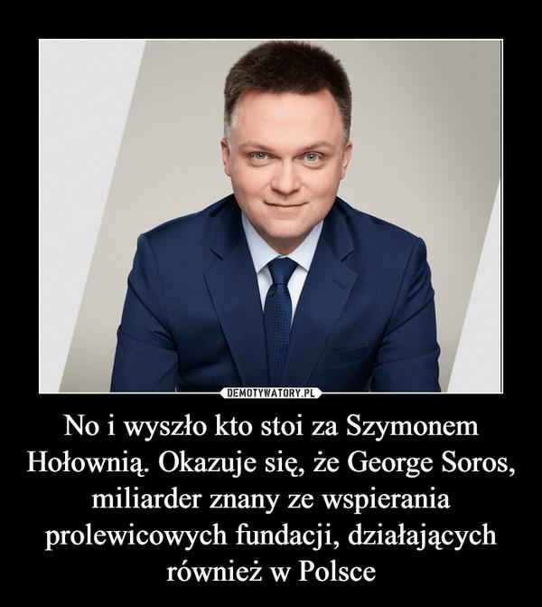 No i wyszło kto stoi za Szymonem Hołownią. Okazuje się, że George Soros, miliarder znany ze wspierania prolewicowych fundacji, działających również w Polsce –