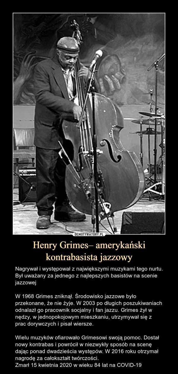 Henry Grimes– amerykański kontrabasista jazzowy – Nagrywał i występował z największymi muzykami tego nurtu. Był uważany za jednego z najlepszych basistów na scenie jazzowejW 1968 Grimes zniknął. Środowisko jazzowe było przekonane, że nie żyje. W 2003 po długich poszukiwaniach odnalazł go pracownik socjalny i fan jazzu. Grimes żył w nędzy, w jednopokojowym mieszkaniu, utrzymywał się z prac dorywczych i pisał wiersze.Wielu muzyków ofiarowało Grimesowi swoją pomoc. Dostał nowy kontrabas i powrócił w niezwykły sposób na scenę dając ponad dwadzieścia występów. W 2016 roku otrzymał nagrodę za całokształt twórczości.Zmarł 15 kwietnia 2020 w wieku 84 lat na COVID-19 Nagrywał i występował z największymi muzykami tego nurtu. Był uważany za jednego z najlepszych basistów na scenie jazzowejW 1968 Grimes zniknął. Środowisko jazzowe było przekonane, że nie żyje. W 2003 po długich poszukiwaniach odnalazł go pracownik socjalny i fan jazzu. Grimes żył w nędzy, w jednopokojowym mieszkaniu, utrzymywał się z prac dorywczych i pisał wiersze.Wielu muzyków ofiarowało Grimesowi swoją pomoc. Dostał nowy kontrabas i powrócił w niezwykły sposób na scenę dając ponad dwadzieścia występów. W 2016 roku otrzymał nagrodę za całokształt twórczośc.Zmarł 15 kwietnia 2020 w wieku 84 lat na COVID-19