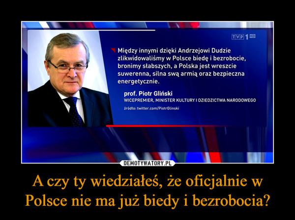 A czy ty wiedziałeś, że oficjalnie w Polsce nie ma już biedy i bezrobocia? –  TVP 1 HDMiędzy innymi dzięki Andrzejowi Dudziezlikwidowaliśmy w Polsce biedę i bezrobocie,bronimy słabszych, a Polska jest wreszciesuwerenna, silna swą armią oraz bezpiecznaenergetycznie.prof. Piotr GlińskiWICEPREMIER, MINISTER KULTURY I DZIEDZICTWA NARODOWEGO