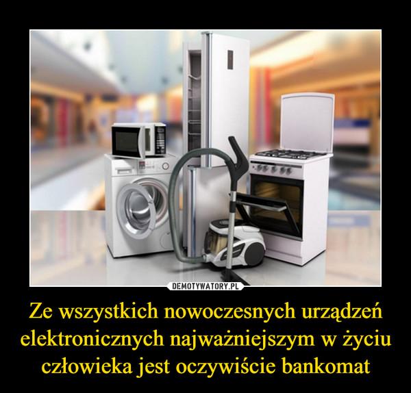 Ze wszystkich nowoczesnych urządzeń elektronicznych najważniejszym w życiu człowieka jest oczywiście bankomat –