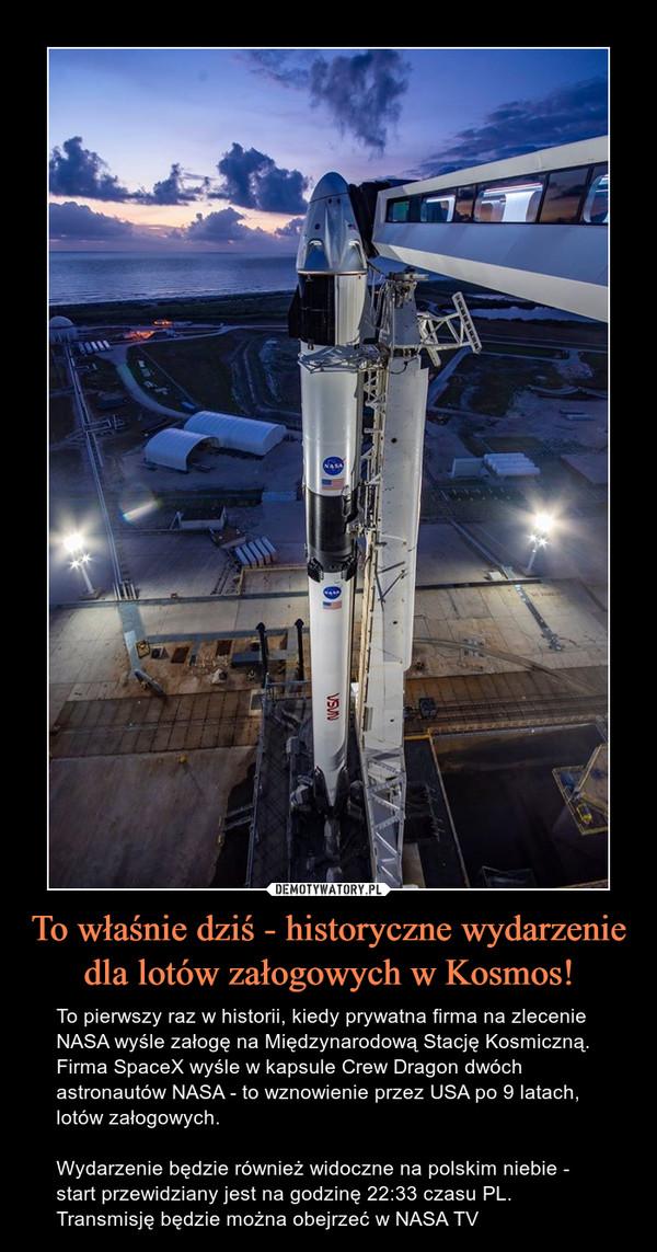 To właśnie dziś - historyczne wydarzenie dla lotów załogowych w Kosmos! – To pierwszy raz w historii, kiedy prywatna firma na zlecenie NASA wyśle załogę na Międzynarodową Stację Kosmiczną. Firma SpaceX wyśle w kapsule Crew Dragon dwóch astronautów NASA - to wznowienie przez USA po 9 latach, lotów załogowych.Wydarzenie będzie również widoczne na polskim niebie - start przewidziany jest na godzinę 22:33 czasu PL.Transmisję będzie można obejrzeć w NASA TV