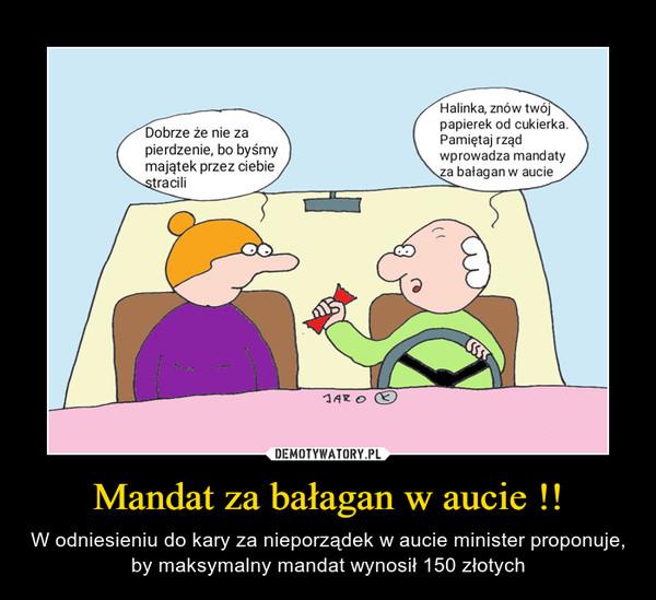 Mandat za bałagan w aucie !! – W odniesieniu do kary za nieporządek w aucie minister proponuje, by maksymalny mandat wynosił 150 złotych