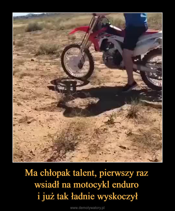 Ma chłopak talent, pierwszy raz wsiadł na motocykl enduro i już tak ładnie wyskoczył –