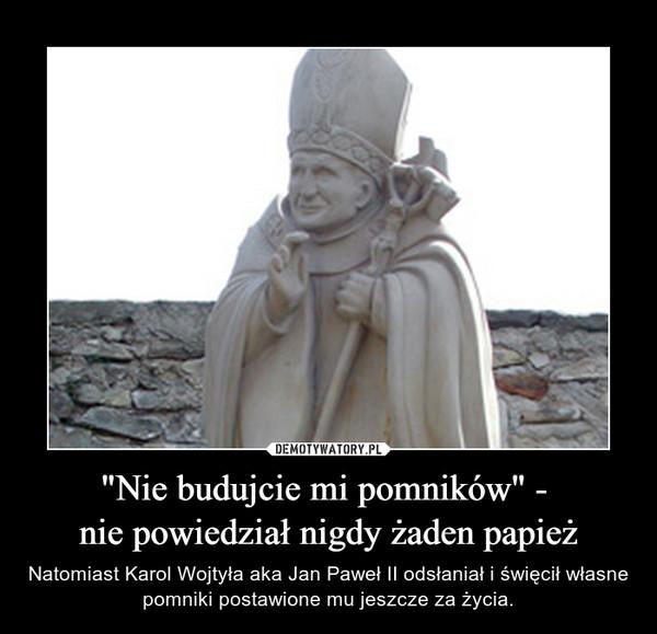 """""""Nie budujcie mi pomników"""" - nie powiedział nigdy żaden papież – Natomiast Karol Wojtyła aka Jan Paweł II odsłaniał i święcił własne pomniki postawione mu jeszcze za życia."""