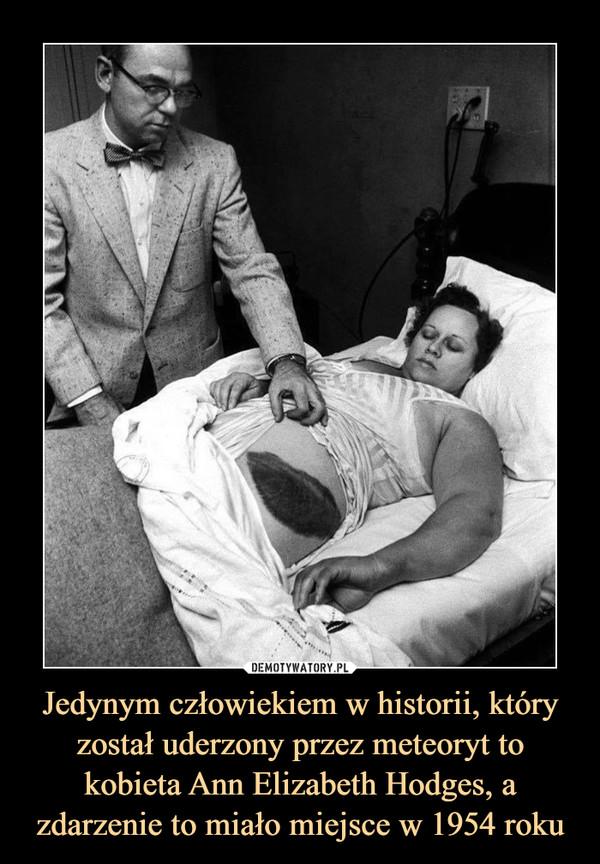 Jedynym człowiekiem w historii, który został uderzony przez meteoryt to kobieta Ann Elizabeth Hodges, a zdarzenie to miało miejsce w 1954 roku –