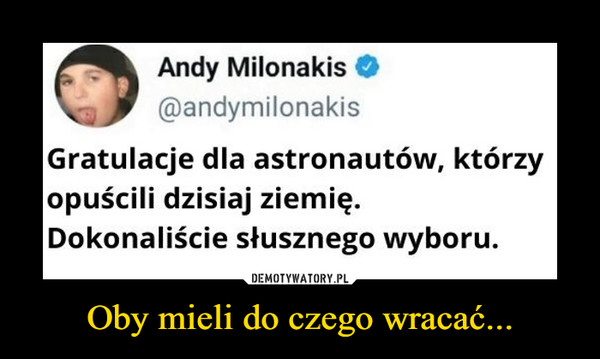 Oby mieli do czego wracać... –  Andy Milonakis Gratulacje dla astronautów, którzy opuścili dzisiaj ziemię. Dokonaliście słusznego wyboru