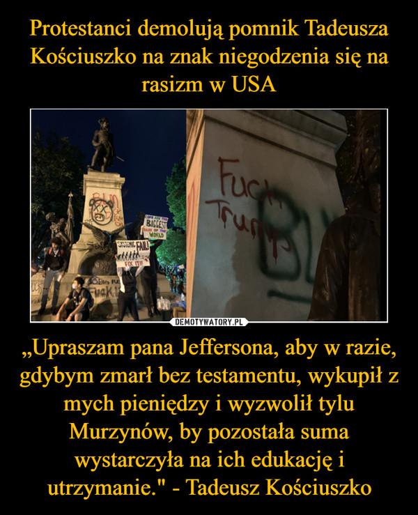 """""""Upraszam pana Jeffersona, aby w razie, gdybym zmarł bez testamentu, wykupił z mych pieniędzy i wyzwolił tylu Murzynów, by pozostała suma wystarczyła na ich edukację i utrzymanie."""" - Tadeusz Kościuszko –"""