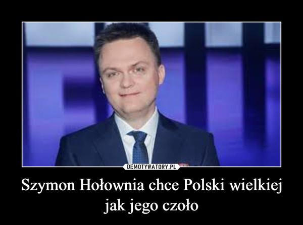 Szymon Hołownia chce Polski wielkiej jak jego czoło –