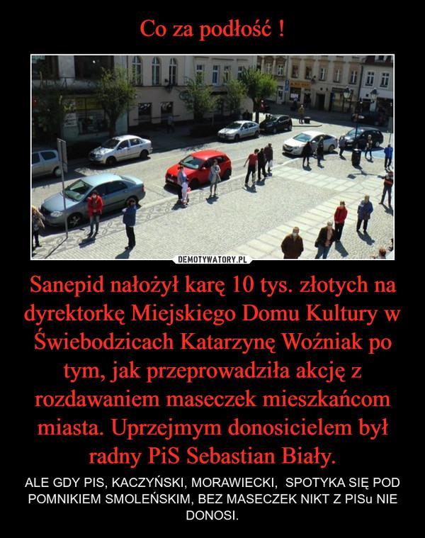 Sanepid nałożył karę 10 tys. złotych na dyrektorkę Miejskiego Domu Kultury w Świebodzicach Katarzynę Woźniak po tym, jak przeprowadziła akcję z rozdawaniem maseczek mieszkańcom miasta. Uprzejmym donosicielem był radny PiS Sebastian Biały. – ALE GDY PIS, KACZYŃSKI, MORAWIECKI,  SPOTYKA SIĘ POD POMNIKIEM SMOLEŃSKIM, BEZ MASECZEK NIKT Z PISu NIE DONOSI.