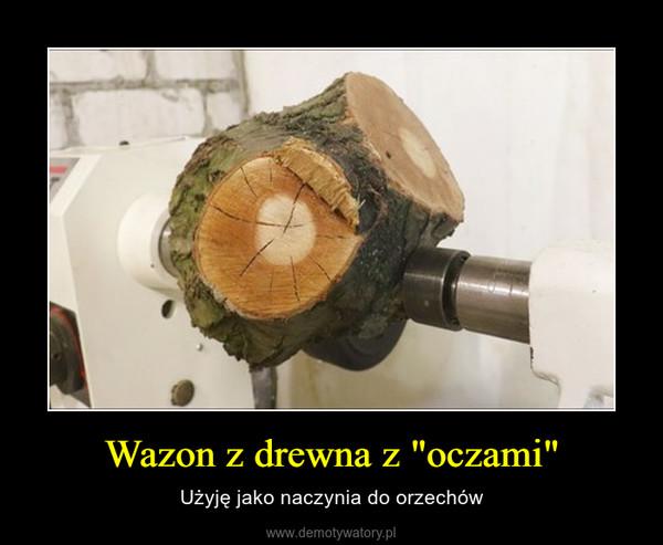 """Wazon z drewna z """"oczami"""" – Użyję jako naczynia do orzechów"""