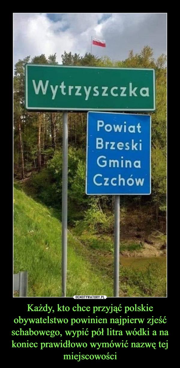 Każdy, kto chce przyjąć polskie obywatelstwo powinien najpierw zjeść schabowego, wypić pół litra wódki a na koniec prawidłowo wymówić nazwę tej miejscowości –