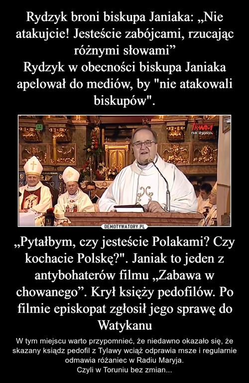 """Rydzyk broni biskupa Janiaka: """"Nie atakujcie! Jesteście zabójcami, rzucając różnymi słowami"""" Rydzyk w obecności biskupa Janiaka apelował do mediów, by """"nie atakowali biskupów"""". """"Pytałbym, czy jesteście Polakami? Czy kochacie Polskę?"""". Janiak to jeden z antybohaterów filmu """"Zabawa w chowanego"""". Krył księży pedofilów. Po filmie episkopat zgłosił jego sprawę do Watykanu"""