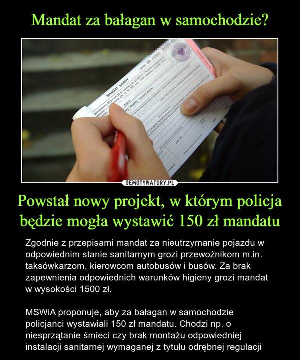 Powstał nowy projekt, w którym policja będzie mogła wystawić 150 zł mandatu – Zgodnie z przepisami mandat za nieutrzymanie pojazdu w odpowiednim stanie sanitarnym grozi przewoźnikom m.in. taksówkarzom, kierowcom autobusów i busów. Za brak zapewnienia odpowiednich warunków higieny grozi mandat w wysokości 1500 zł.MSWiA proponuje, aby za bałagan w samochodzie policjanci wystawiali 150 zł mandatu. Chodzi np. o niesprzątanie śmieci czy brak montażu odpowiedniej instalacji sanitarnej wymaganej z tytułu odrębnej regulacji